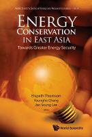 Energy Conservation In East Asia: Towards Greater Energy Security - World Scientific Series on Environmental and Energy Economics and Policy 8 (Hardback)
