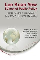 Lee Kuan Yew School Of Public Policy: Building A Global Policy School In Asia (Hardback)