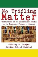 No Trifling Matter: Contributions of an Uncompromising Critic to the Democratic Process in Cameroon (Paperback)
