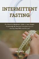 Intermittent Fasting: The Essential Beginners Guide to Lose Weight Sustainably By Fasting Intermittently with Healthy Meal Plan and Recipes (Paperback)