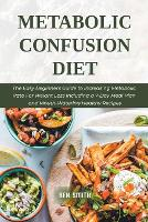 Metabolic Confusion Diet: The Easy Beginners Guide to Increasing Metabolic Rate For Weight Loss Including a 7-Day Meal Plan and Mouth-Watering Healthy Recipes (Paperback)