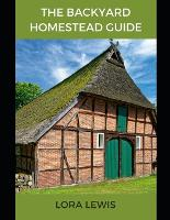 The Backyard Homestead Guide: Learn All You Need to Know About Homestead Backyard farming (livestock and crops) (Paperback)