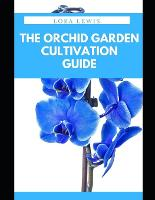 The Orchid Garden Cultivation Guide: How to Plant, Care and Cultivate Orchid Species (Paperback)
