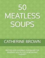 50 Meatless Soups: Recipes and Cooking Guidelines for Meatless Soups; The Vegetarians' Favorite (Paperback)