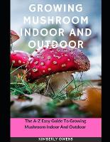 Growing Mushroom Indoor and Outdoor: The A-Z Easy Guide to Growing Mushroom Indoor and Outdoor (Paperback)
