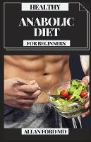 Healthy Anabolic Diet for Beginners: Tasty Plans And Dietary Manual for Bodybuilding, Muscle Building, Fat Loss, Staying Fit And Staying Healthy (Paperback)