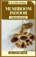 Cultivating Mushroom Indoor for Beginners: A Straightforward Manual for Developing Mushrooms at Home (Paperback)