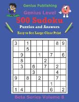 Publishing 500 Genius Sudoku Puzzles and Answers Beta Series Volume 8: Easy to See Large Clear Print - Beta Genius Sudoku Puzzles (Paperback)