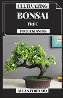 Cultivating Bonsai Tree for Beginners: Your Every day Guide for Bonsai Tree Care, Choice, Developing, Apparatuses and Crucial Bonsai Essentials (Paperback)