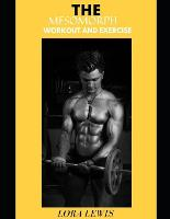 The Mesomorph Workout and Exercise: The Complete Guide to Mesomorph Diet, Contains Meal Plan, Exercises & Workout Plan for Building a Better Body, (Paperback)