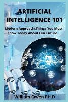 Artificial Intelligence 101: A Modern Approach: Things You Must Know Today About Our Future (Paperback)
