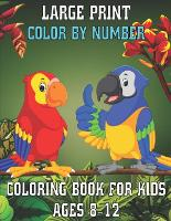 Large Print Color By Number Coloring Book For Kids Ages 8-12: Large Print Birds, Flowers, Animals Color By Number Coloring Book (Paperback)