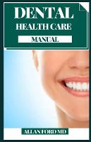 Dental Health Care Manual: Decreasing Bacteria, Treating Bad Breath And More: Natural Ingredients For Oral Care (Paperback)