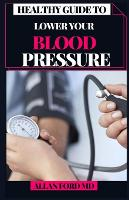 Healthy Guide to Lower Your Blood Pressure: Basic Strides to Lessen the Carbs, Shed the Weight, and Feel Incredible At this point! (Paperback)