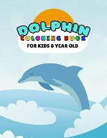 Dolphin Coloring Book For Kids 8 Year Old: Amazing Sea Creatures Relaxing Ocean Dolphin Coloring Book For Kids 8 Year Old (Paperback)