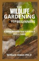 The Wildlife Gardening for Beginners: A Perfect Beginners Guide In Starting A Wildlife Garden (Paperback)