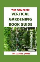 The Complete Vertical Gardening Book Guide: Vertical Garden Ideas That Will Change The Way You Think About Gardening (Paperback)
