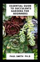 Essential Guide to Succulents Gardens for Beginners (Paperback)