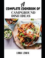 A Complete Cookbook of Campground Dish Ideas: Discover Several Tasty And Thrilling Campground Dish Ideas For The adventurous (Paperback)