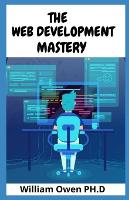 The Web Development Mastery: Your Essential Guide to the Everyday Skills Expected of a Modern Full Stack Web Developer (Paperback)