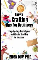 Easy 5 Crafting Tips For Beginners: Step-by-Step Techniques and Tips for Crafting To Success (Paperback)