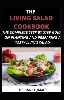 The Living Salad Cookbook: The Complete Step-by-Step Guide on Planting and Making a Tasty Living Salad (Paperback)