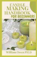 Candle Making Handbook for Beginners: A Complete Beginners Guide To Candle Making: How to Start a Homebased Profitable Candle Making Business (Paperback)