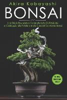 Bonsai: Una Guida Essenziale e Completa dalla Coltivazione, al Cablaggio, alla Potatura e alla Cura del tuo Albero Bonsai (Paperback)