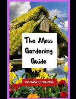 The Moss Gardening Guide: The Beginner's Guide To Moss Gardening (Paperback)