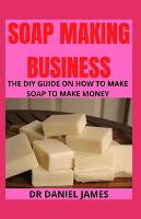 Soap Making Business: The DIY guide on how to make soap to make money (Paperback)