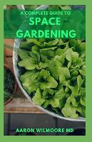 The Complete Guide to Space Gardening: The Essential Guide to Start and Sustain a Thriving Garden (Paperback)