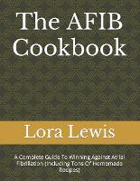 The AFIB Cookbook: A Complete Guide To Winning Against Atrial Fibrillation (Including Tons Of Homemade Recipes) (Paperback)