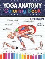 Yoga Anatomy Coloring Book For Beginners: Learn the Anatomy and Enhance Your Practice. A Visual Guide to Form, Function and Movement. Yoga Coloring Book for Adults. Yoga Anatomy Coloring Book for Kids, Adults, Medical, High School & College Level Students (Paperback)