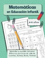 Matematicas en Educacion Infantil: Aprender a escribir numeros, Primeros ejercicios de calculo, Cuentas, Sumas, Resta, Formas. Cuaderno de matematicas, 4-6 anos - Cuaderno de Practica (Paperback)