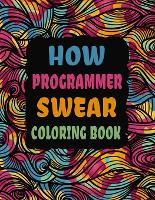 How Programmer Swear Coloring Book: Swear Word Coloring Book Patterns For Relaxation, Fun, Release Your Anger and Stress Relief, Geometric Mandala Designs (Adult Curse Words and Insults) (Paperback)