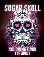 Sugar Skulls Coloring Book for Adults: Sugar Skulls Adult Coloring Book Designs for Stress Relief and Relaxation, with Flowers, Mandalas and Patterns, Dia DE Los Muertos - Day of the Dead and Sugar Skull Coloring Book for Adults and Teens. (Paperback)