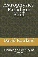 Astrophysics' Paradigm Shift: Undoing a Century of Errors (Paperback)