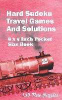 Hard Sudoku Travel Games And Solutions: 8 x 5 Inch Pocket Size Book 150 Sudoku Puzzles Book 2 All New Puzzles - Hard Sudoku Travel Games 2 (Paperback)