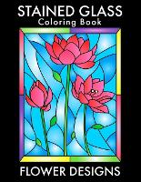 Stained Glass Coloring Book: Beautiful Flower Designs for Stress Relief, Relaxation, and Creativity (Paperback)