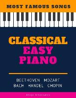 Classical Easy Piano - Most Famous Songs - Beethoven Mozart Bach Handel Chopin: Teach Yourself How to Play Popular Music for Beginners and Intermediate Players in the Simplified Arrangements! Book, Video Tutorial, BIG Notes (Paperback)