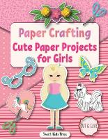 Paper Crafting: Cute Paper Projects for Girls age 8-12 - Crafts for Kids 2 (Paperback)