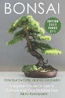 BONSAI - Grow Your Own Little Japanese Zen Garden: A Beginner's Guide On How To Cultivate And Care For Your Bonsai Trees (Paperback)