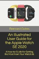 An Illustrated User Guide for the Apple Watch SE 2020: A How-to-Guide for Getting the Most From Your Watch SE (Paperback)