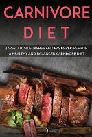 Carnivore Diet: 40+Salad, Side dishes and pasta recipes for a healthy and balanced Carnivore diet (Paperback)