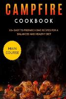 Campfire Cookbook: MAIN COURSE - 60+ Easy to prepare at home recipes for a balanced and healthy diet (Paperback)
