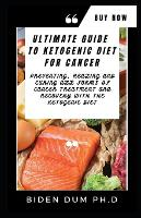 Ultimate Guide to Ketogenic Diet for Cancer: Preventing, Healing and Curing All Forms of Cancer Treatment and Recovery With The Ketogenic Diet (Paperback)