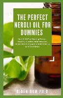 The Perfect Neroli Oil for Dummies: Neroli Oil For Healing Power, Healthy, Soothe Inflammation, Boost Mood, Prevent Autoimmunity, and Feel Great (Paperback)