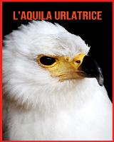 L'aquila Urlatrice: Immagini bellissime e fatti interessanti Libro per bambini sui L'aquila Urlatrice (Paperback)