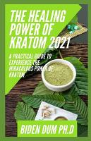 The Healing Power of Kratom 2021: A Practical Guide To Experience The Miraculous Power Of Kratom (Paperback)
