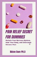 Pain Relief Secret for Dummies: Retrain Your Nervous System, Heal Your Body, and Overcome Chronic Pain (Paperback)